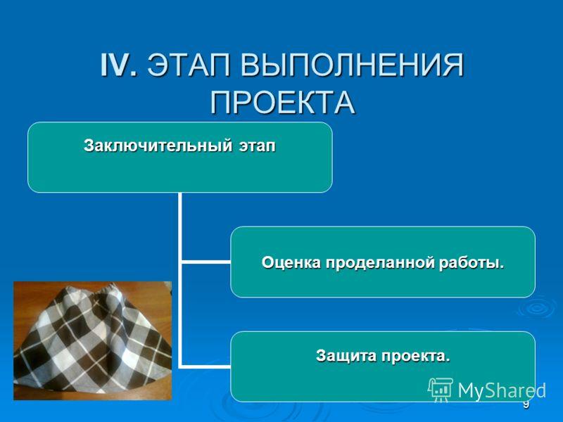 9 IV. ЭТАП ВЫПОЛНЕНИЯ ПРОЕКТА Заключительный этап Оценка проделанной работы. Защита проекта.