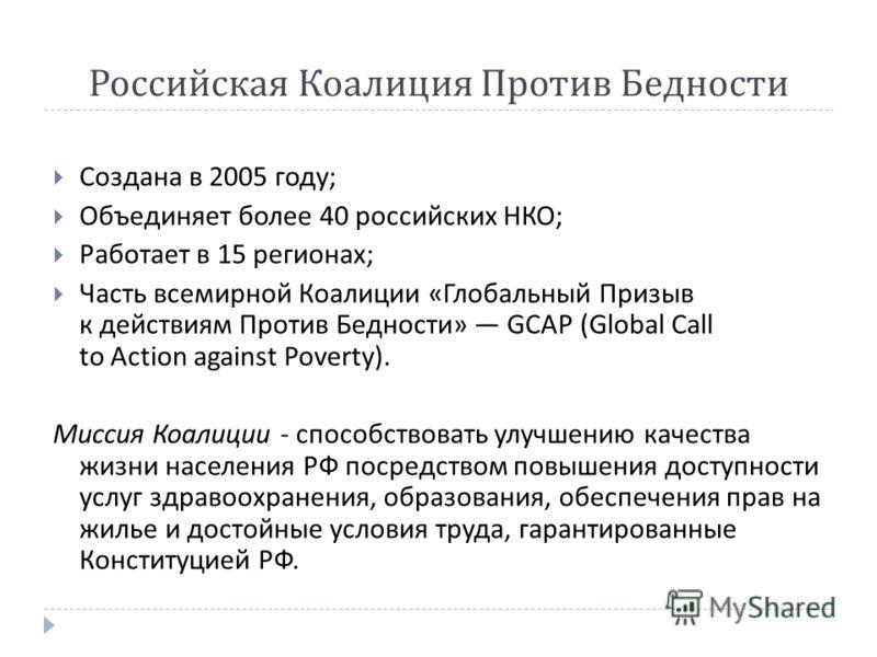 Российская Коалиция Против Бедности Создана в 2005 году ; Объединяет более 40 российских НКО ; Работает в 15 регионах ; Часть всемирной Коалиции « Глобальный Призыв к действиям Против Бедности » GCAP (Global С all to Action against Poverty). Миссия К