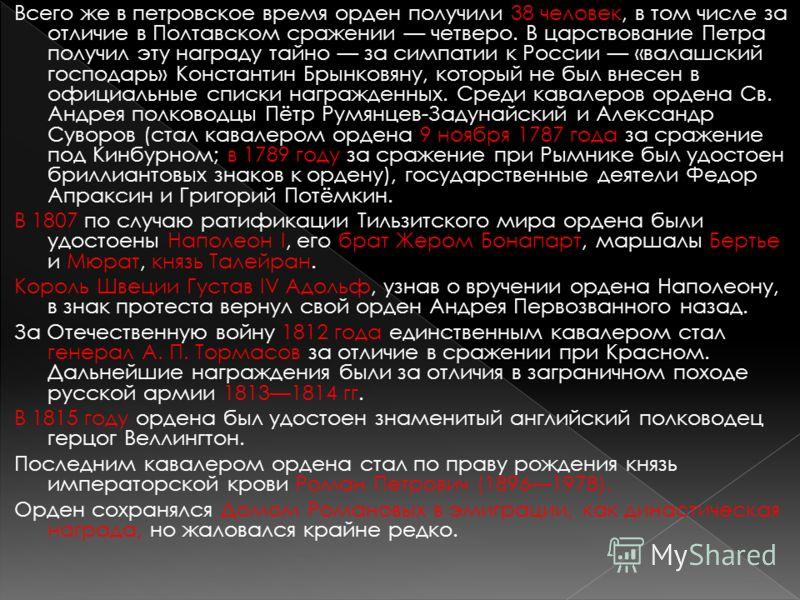 Всего же в петровское время орден получили 38 человек, в том числе за отличие в Полтавском сражении четверо. В царствование Петра получил эту награду тайно за симпатии к России «валашский господарь» Константин Брынковяну, который не был внесен в офиц