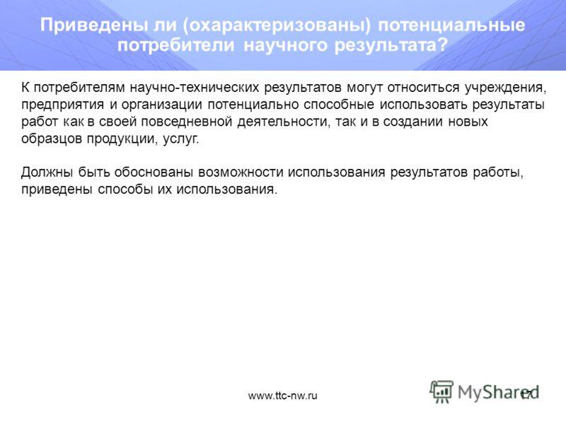 www.ttc-nw.ru16 В достаточной ли степени полно описаны планируемые результаты работ? Должно быть перечислены (поименованы) материальные и интеллектуальные результаты работы. Описание результатов работ должно предусматривать их состав, содержание, пре