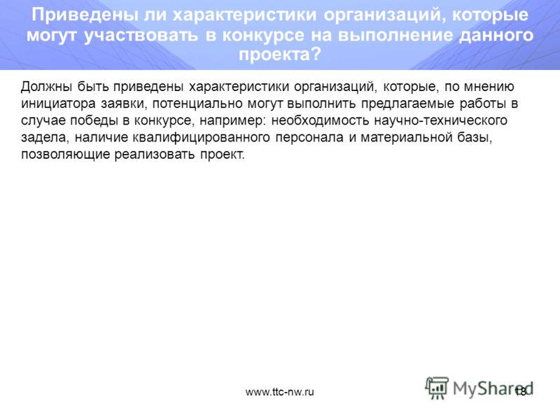 www.ttc-nw.ru17 Приведены ли (охарактеризованы) потенциальные потребители научного результата? К потребителям научно-технических результатов могут относиться учреждения, предприятия и организации потенциально способные использовать результаты работ к