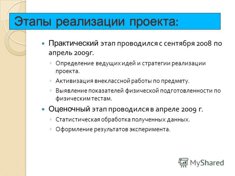 Этапы реализации проекта : Практический этап проводился с сентября 2008 по апрель 2009 г. Определение ведущих идей и стратегии реализации проекта. Активизация внеклассной работы по предмету. Выявление показателей физической подготовленности по физиче