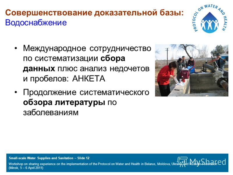 Small-scale Water Supplies and Sanitation – Slide 12 Workshop on sharing experience on the implementation of the Protocol on Water and Health in Belarus, Moldova, Ukraine and Russian Federation (Minsk, 5 – 6 April 2011) Совершенствование доказательно