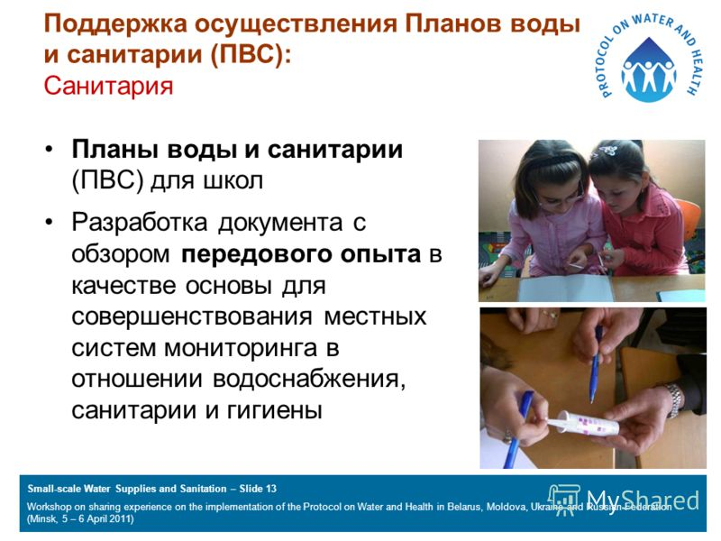 Small-scale Water Supplies and Sanitation – Slide 13 Workshop on sharing experience on the implementation of the Protocol on Water and Health in Belarus, Moldova, Ukraine and Russian Federation (Minsk, 5 – 6 April 2011) Поддержка осуществления Планов