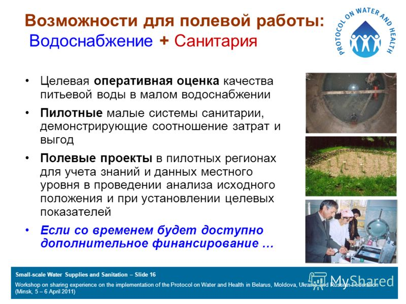 Small-scale Water Supplies and Sanitation – Slide 16 Workshop on sharing experience on the implementation of the Protocol on Water and Health in Belarus, Moldova, Ukraine and Russian Federation (Minsk, 5 – 6 April 2011) Возможности для полевой работы