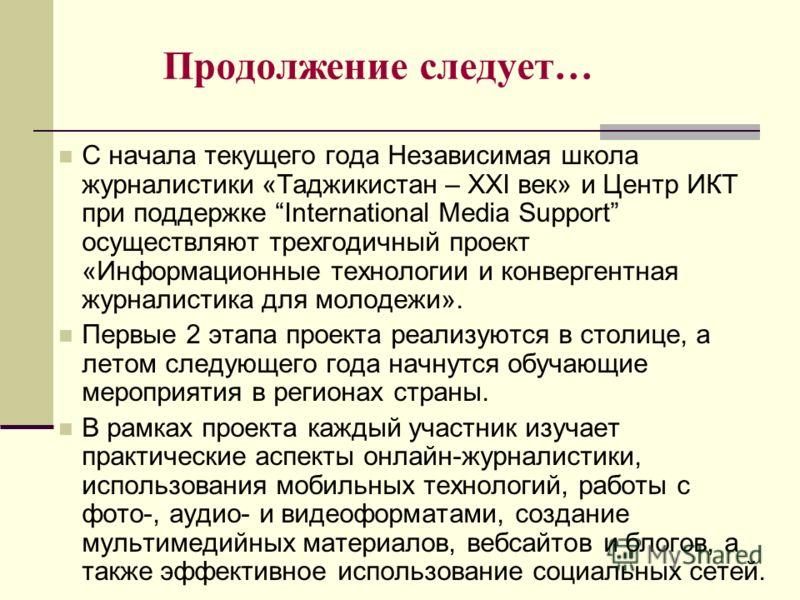 Продолжение следует… С начала текущего года Независимая школа журналистики «Таджикистан – XXI век» и Центр ИКТ при поддержке International Media Support осуществляют трехгодичный проект «Информационные технологии и конвергентная журналистика для моло
