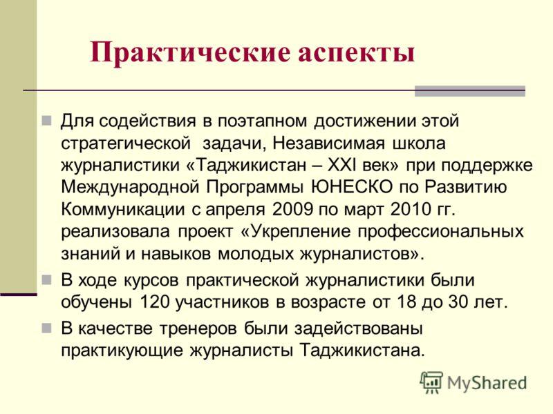 Практические аспекты Для содействия в поэтапном достижении этой стратегической задачи, Независимая школа журналистики «Таджикистан – XXI век» при поддержке Международной Программы ЮНЕСКО по Развитию Коммуникации с апреля 2009 по март 2010 гг. реализо
