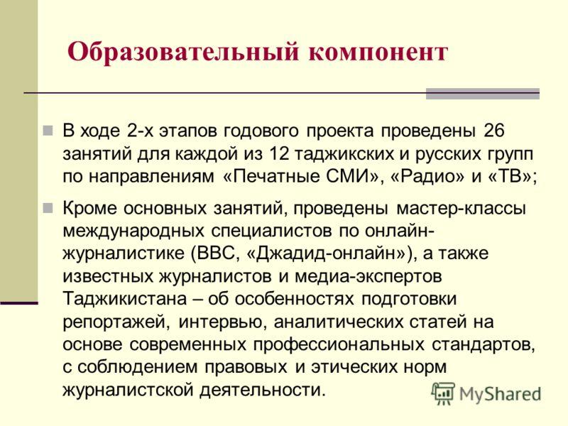 Образовательный компонент В ходе 2-х этапов годового проекта проведены 26 занятий для каждой из 12 таджикских и русских групп по направлениям «Печатные СМИ», «Радио» и «ТВ»; Кроме основных занятий, проведены мастер-классы международных специалистов п