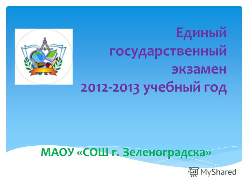 Единый государственный экзамен 2012-2013 учебный год МАОУ «СОШ г. Зеленоградска»