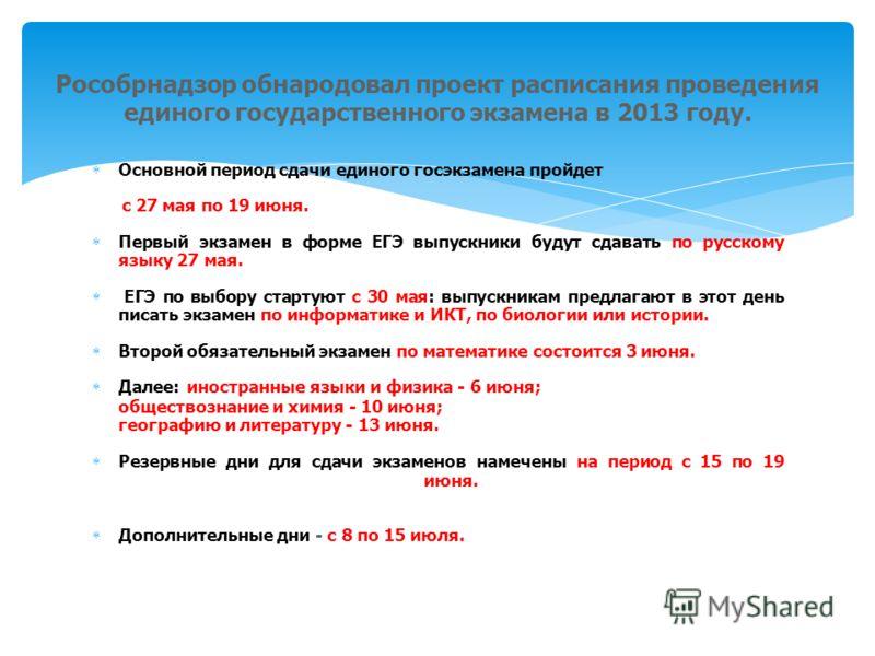 Основной период сдачи единого госэкзамена пройдет с 27 мая по 19 июня. Первый экзамен в форме ЕГЭ выпускники будут сдавать по русскому языку 27 мая. ЕГЭ по выбору стартуют с 30 мая: выпускникам предлагают в этот день писать экзамен по информатике и И