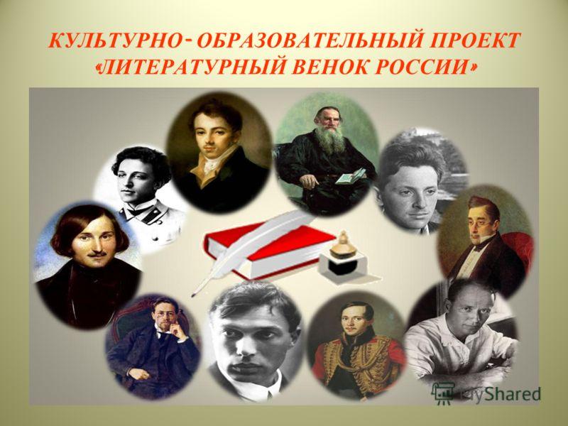 КУЛЬТУРНО - ОБРАЗОВАТЕЛЬНЫЙ ПРОЕКТ « ЛИТЕРАТУРНЫЙ ВЕНОК РОССИИ »