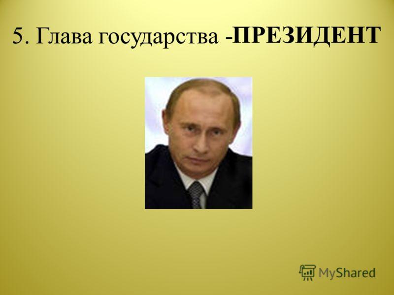 5. Глава государства - ПРЕЗИДЕНТ