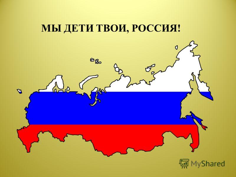 МЫ ДЕТИ ТВОИ, РОССИЯ!
