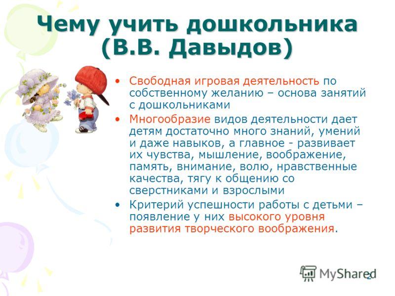 2 Чему учить дошкольника (В.В. Давыдов) Свободная игровая деятельность по собственному желанию – основа занятий с дошкольниками Многообразие видов деятельности дает детям достаточно много знаний, умений и даже навыков, а главное - развивает их чувств