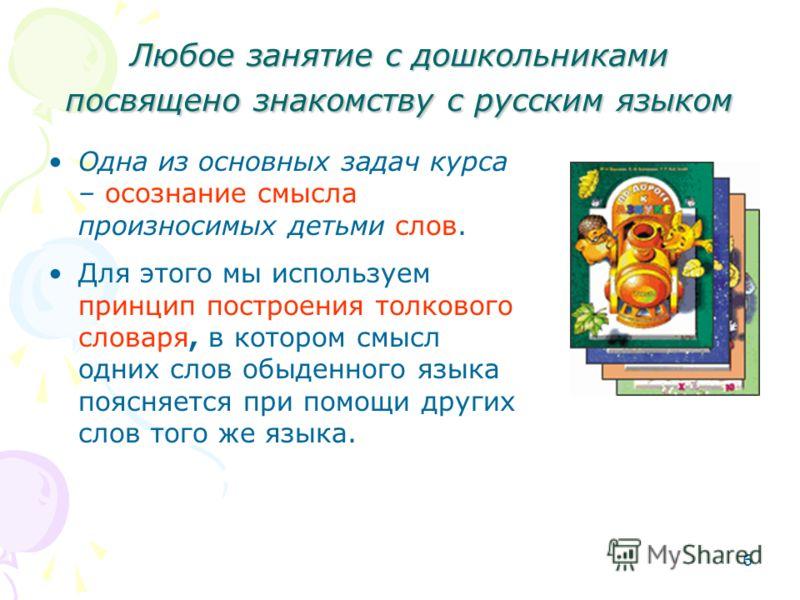 6 Любое занятие с дошкольниками посвящено знакомству с русским языком Одна из основных задач курса – осознание смысла произносимых детьми слов. Для этого мы используем принцип построения толкового словаря, в котором смысл одних слов обыденного языка