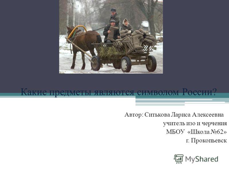 Автор: Ситькова Лариса Алексеевна учитель изо и черчения МБОУ «Школа 62» г. Прокопьевск Какие предметы являются символом России?
