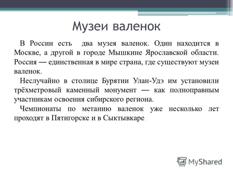 Музеи валенок В России есть два музея валенок. Один находится в Москве, а другой в городе Мышкине Ярославской области. Россия единственная в мире страна, где существуют музеи валенок. Неслучайно в столице Бурятии Улан-Удэ им установили трёхметровый к