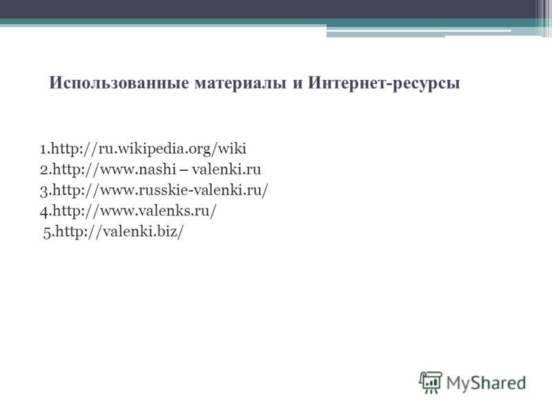 Использованные материалы и Интернет-ресурсы 1.http://ru.wikipedia.org/wiki 2.http://www.nashi – valenki.ru 3.http://www.russkie-valenki.ru/ 4.http://www.valenks.ru/ 5.http://valenki.biz/