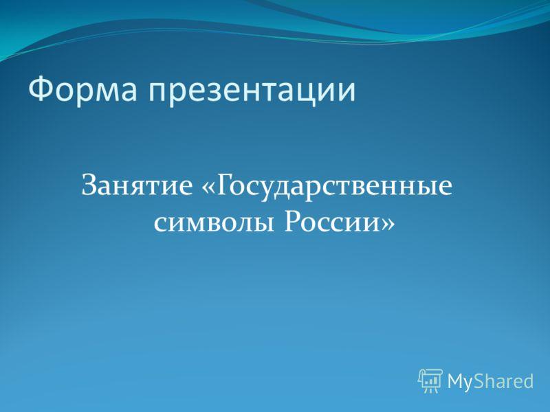 Форма презентации Занятие «Государственные символы России»