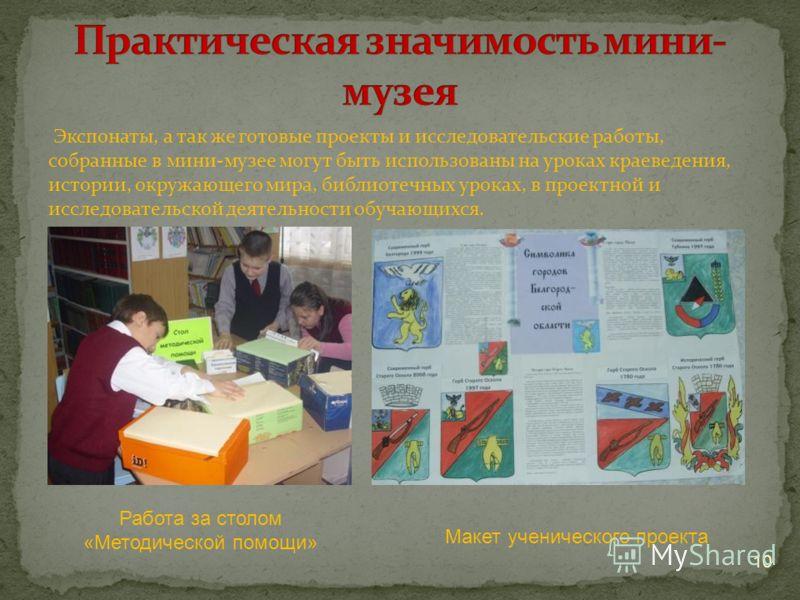 Экспонаты, а так же готовые проекты и исследовательские работы, собранные в мини-музее могут быть использованы на уроках краеведения, истории, окружающего мира, библиотечных уроках, в проектной и исследовательской деятельности обучающихся. 10 Работа