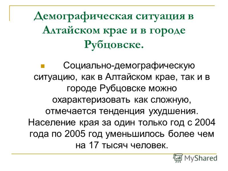 Демографическая ситуация в Алтайском крае и в городе Рубцовске. Социально-демографическую ситуацию, как в Алтайском крае, так и в городе Рубцовске можно охарактеризовать как сложную, отмечается тенденция ухудшения. Население края за один только год с