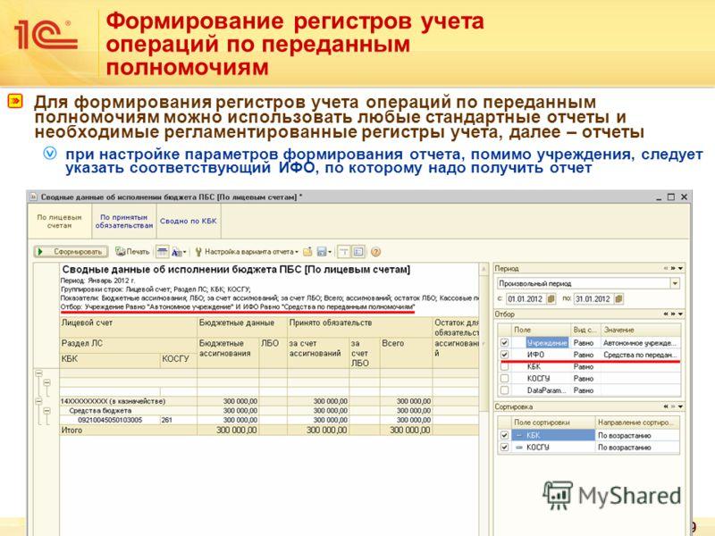 49 Формирование регистров учета операций по переданным полномочиям Для формирования регистров учета операций по переданным полномочиям можно использовать любые стандартные отчеты и необходимые регламентированные регистры учета, далее – отчеты при нас
