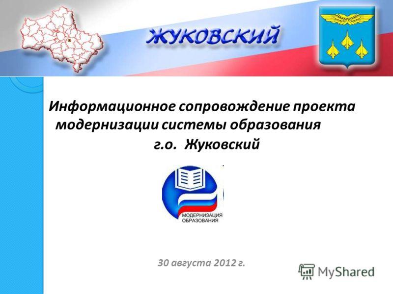 Информационное сопровождение проекта модернизации системы образования г.о. Жуковский 30 августа 2012 г.