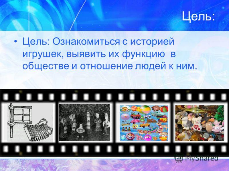 Цель: Цель: Ознакомиться с историей игрушек, выявить их функцию в обществе и отношение людей к ним.
