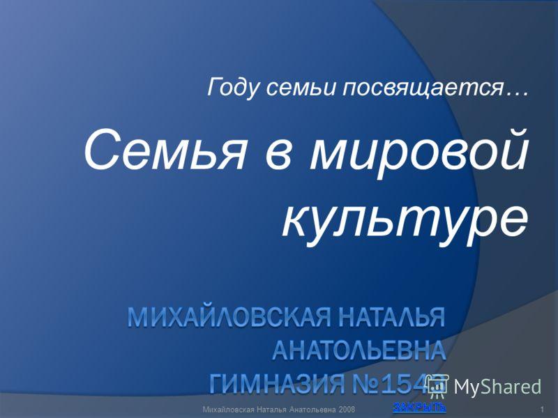 Году семьи посвящается… Семья в мировой культуре 1Михайловская Наталья Анатольевна 2008