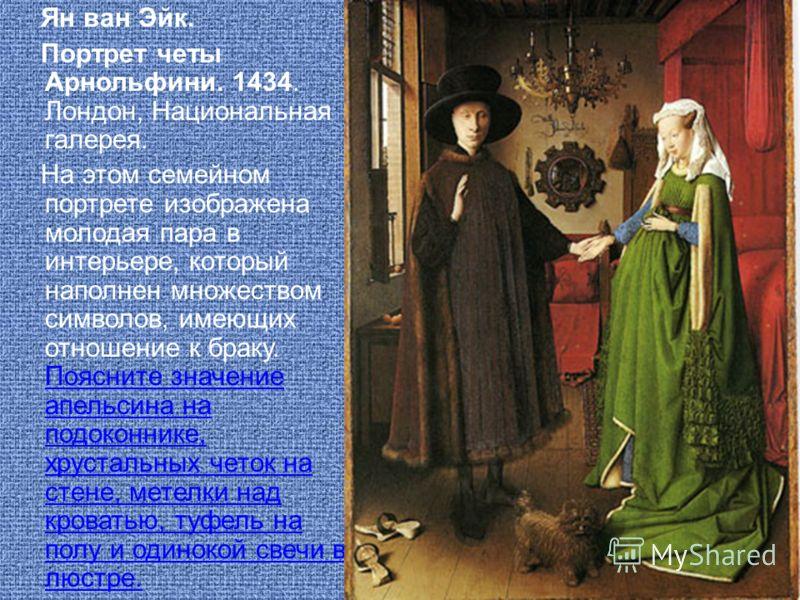 Ян ван Эйк. Портрет четы Арнольфини. 1434. Лондон, Национальная галерея. На этом семейном портрете изображена молодая пара в интерьере, который наполнен множеством символов, имеющих отношение к браку. Поясните значение апельсина на подоконнике, хруст