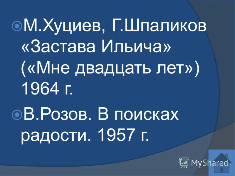 М.Хуциев, Г.Шпаликов «Застава Ильича» («Мне двадцать лет») 1964 г. В.Розов. В поисках радости. 1957 г.