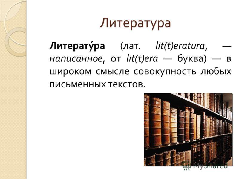 Литература Литература ( лат. lit(t)eratura, написанное, от lit(t)era буква ) в широком смысле совокупность любых письменных текстов.
