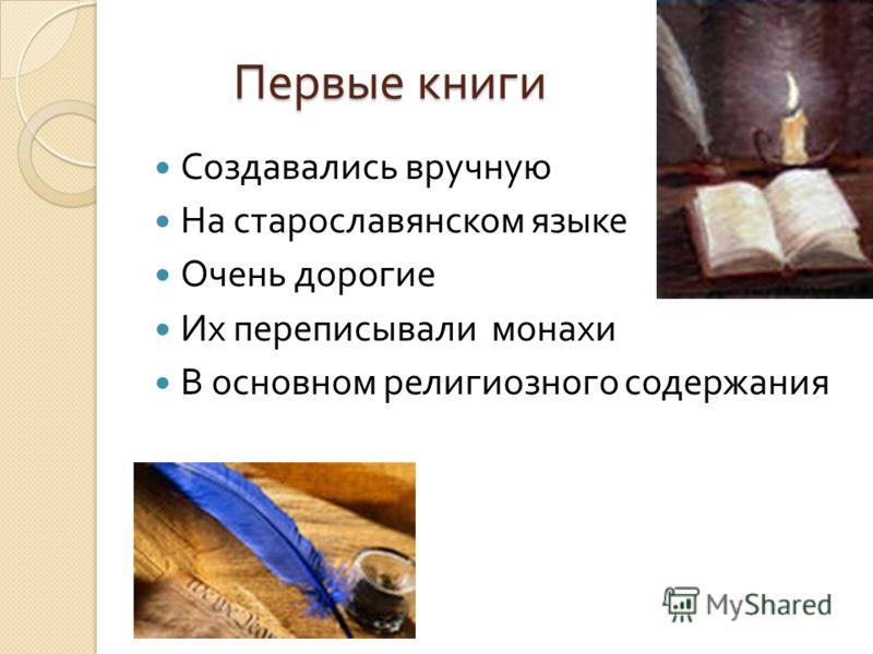 Первые книги Создавались вручную На старославянском языке Очень дорогие Их переписывали монахи В основном религиозного содержания
