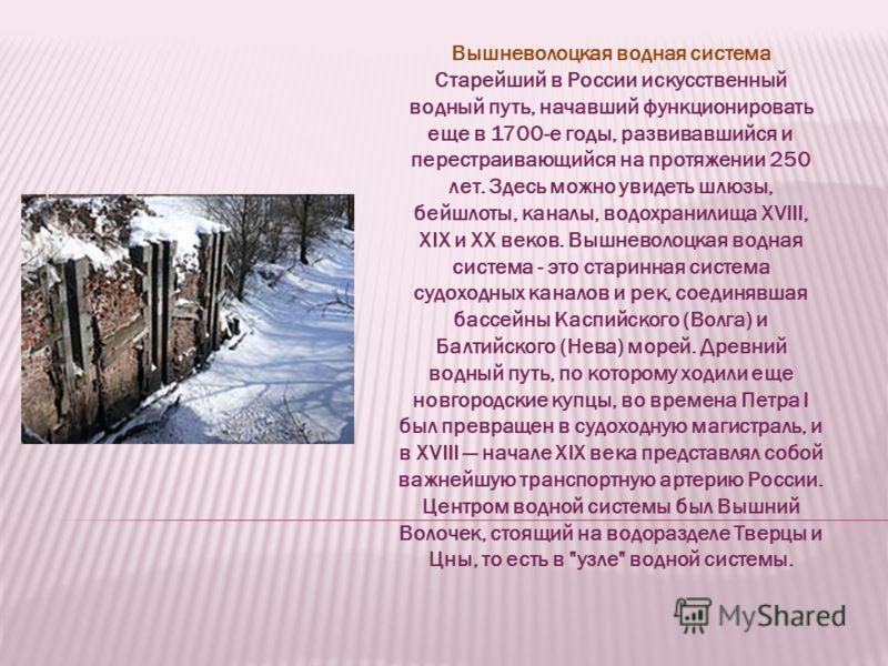 Вышневолоцкая водная система Старейший в России искусственный водный путь, начавший функционировать еще в 1700-е годы, развивавшийся и перестраивающийся на протяжении 250 лет. Здесь можно увидеть шлюзы, бейшлоты, каналы, водохранилища XVIII, XIX и XX