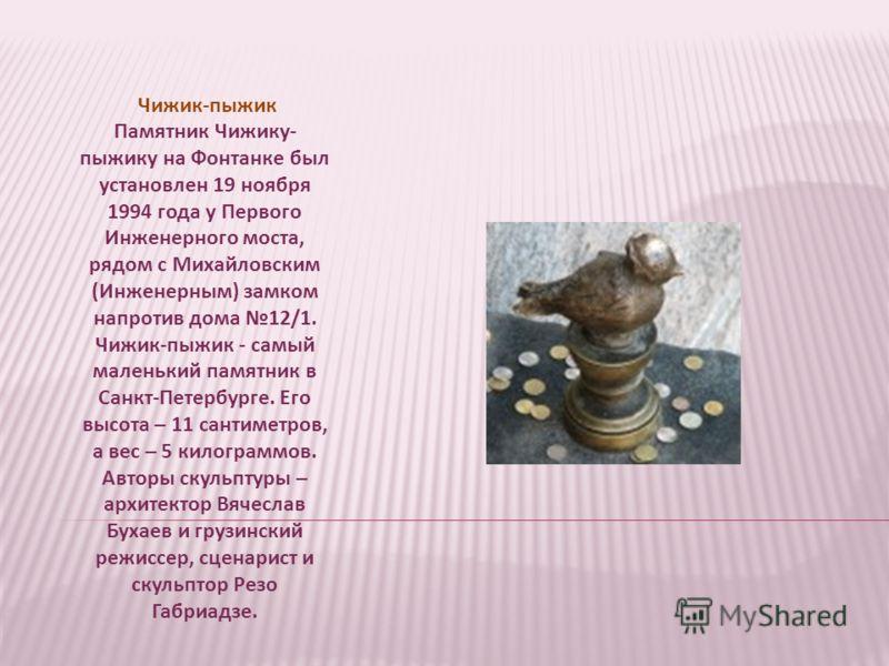 Чижик-пыжик Памятник Чижику- пыжику на Фонтанке был установлен 19 ноября 1994 года у Первого Инженерного моста, рядом с Михайловским (Инженерным) замком напротив дома 12/1. Чижик-пыжик - самый маленький памятник в Санкт-Петербурге. Его высота – 11 са