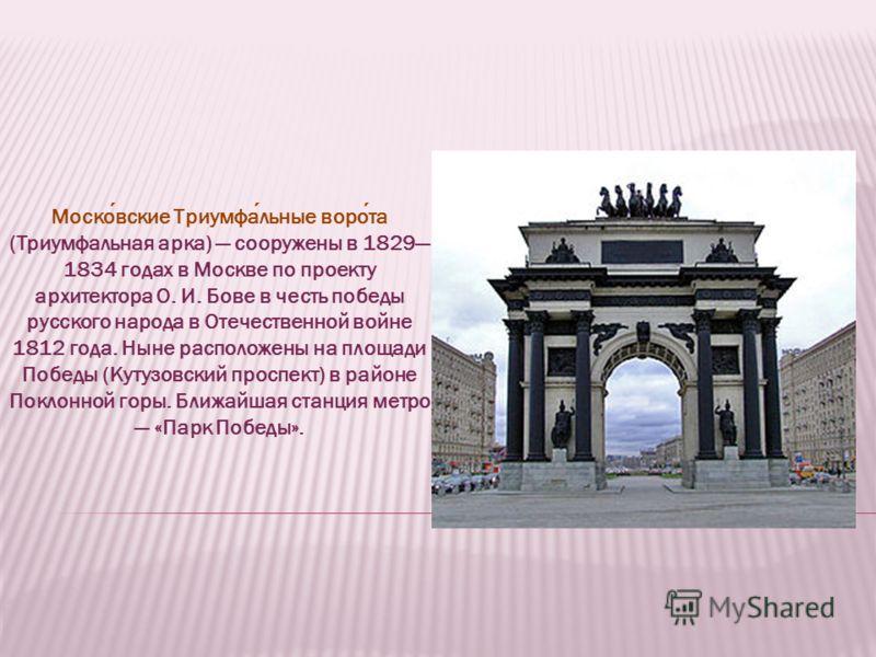 Московские Триумфальные ворота (Триумфальная арка) сооружены в 1829 1834 годах в Москве по проекту архитектора О. И. Бове в честь победы русского народа в Отечественной войне 1812 года. Ныне расположены на площади Победы (Кутузовский проспект) в райо