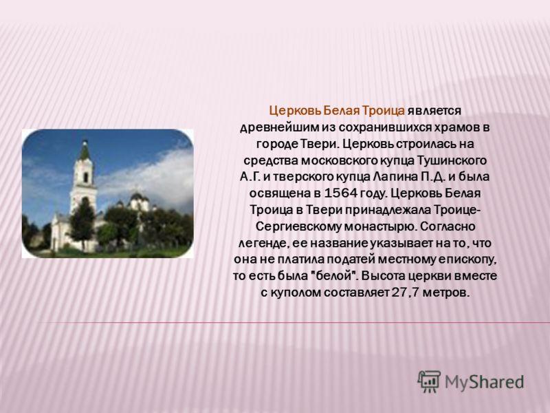 Церковь Белая Троица является древнейшим из сохранившихся храмов в городе Твери. Церковь строилась на средства московского купца Тушинского А.Г. и тверского купца Лапина П.Д. и была освящена в 1564 году. Церковь Белая Троица в Твери принадлежала Трои