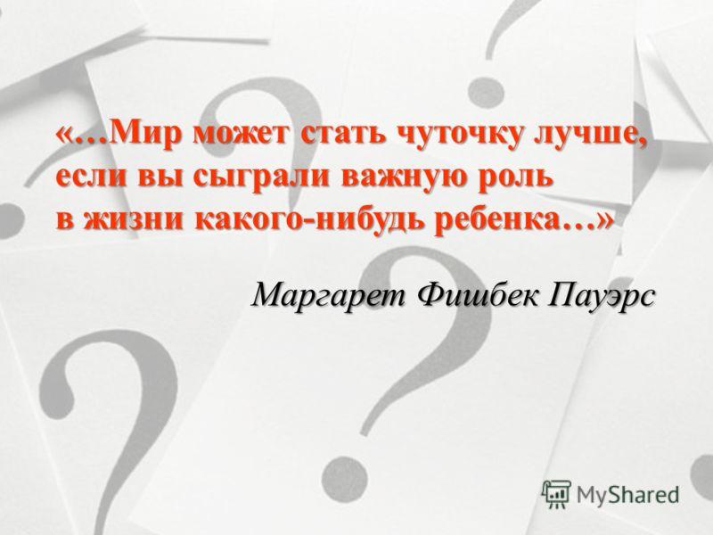 «…Мир может стать чуточку лучше, если вы сыграли важную роль в жизни какого-нибудь ребенка…» Маргарет Фишбек Пауэрс