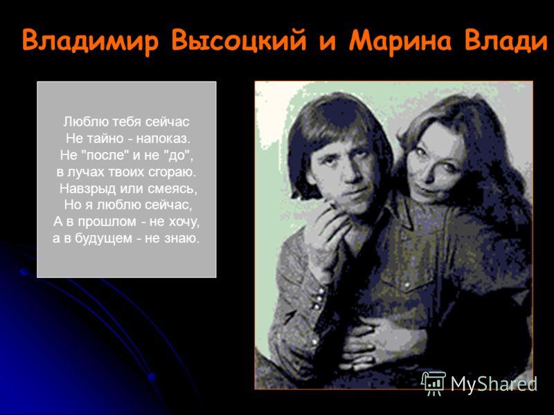 Владимир Высоцкий и Марина Влади Люблю тебя сейчас Не тайно - напоказ. Не после и не до, в лучах твоих сгораю. Навзрыд или смеясь, Но я люблю сейчас, А в прошлом - не хочу, а в будущем - не знаю.