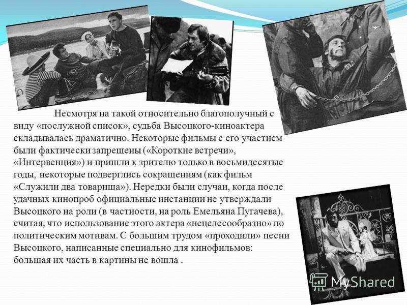 Несмотря на такой относительно благополучный с виду «послужной список», судьба Высоцкого-киноактера складывалась драматично. Некоторые фильмы с его участием были фактически запрещены («Короткие встречи», «Интервенция») и пришли к зрителю только в вос