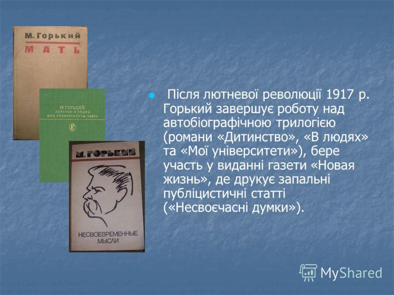 Після лютневої революції 1917 р. Горький завершує роботу над автобіографічною трилогією (романи «Дитинство», «В людях» та «Мої університети»), бере участь у виданні газети «Новая жизнь», де друкує запальні публіцистичні статті («Несвоєчасні думки»).