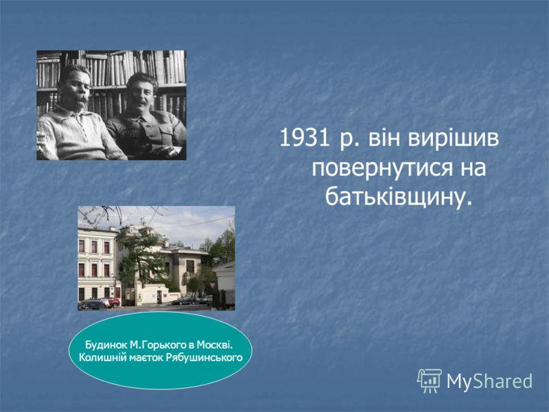 1931 р. він вирішив повернутися на батьківщину. Будинок М.Горького в Москві. Колишній маєток Рябушинського