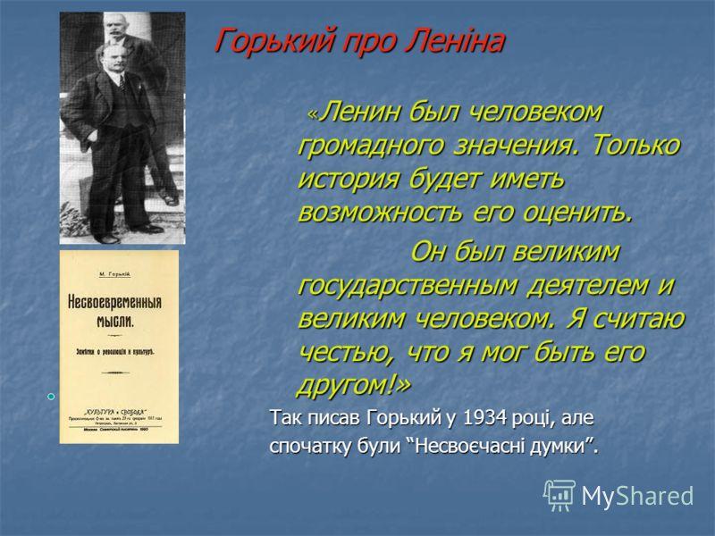 Горький про Леніна « Ленин был человеком громадного значения. Только история будет иметь возможность его оценить. « Ленин был человеком громадного значения. Только история будет иметь возможность его оценить. Он был великим государственным деятелем и