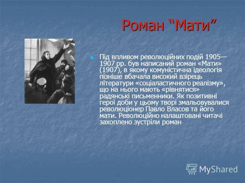Роман Мати Під впливом революційних подій 1905 1907 рр. був написаний роман «Мати» (1907), в якому комуністична ідеологія пізніше вбачала високий взірець літератури «соціаластичного реалізму», що на нього мають «рівнятися» радянські письменники. Як п