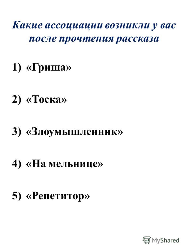 Какие ассоциации возникли у вас после прочтения рассказа 1)«Гриша» 2)«Тоска» 3)«Злоумышленник» 4)«На мельнице» 5)«Репетитор»