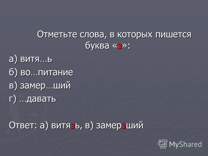 Отметьте слова, в которых пишется буква «з»: а) витя…ь б) во…питание в) замер…ший г) …давать Ответ: а) витязь, в) замерзший