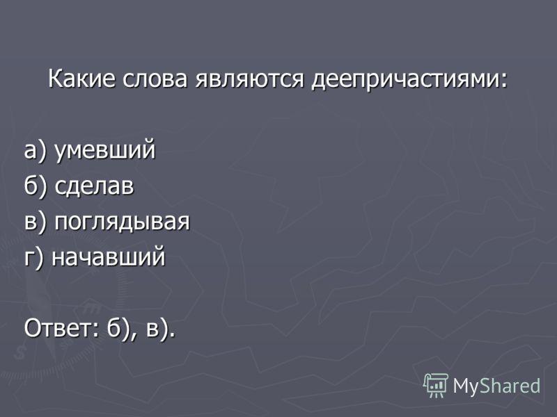 Какие слова являются деепричастиями: а) умевший б) сделав в) поглядывая г) начавший Ответ: б), в).