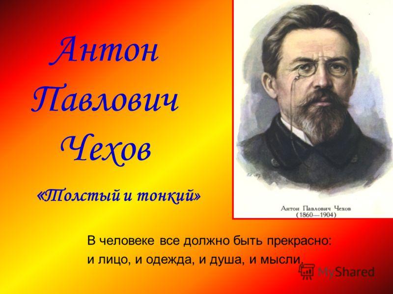 Антон Павлович Чехов « Толстый и тонкий» В человеке все должно быть прекрасно: и лицо, и одежда, и душа, и мысли.