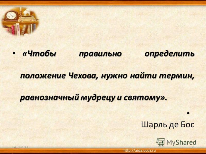 «Чтобы правильно определить положение Чехова, нужно найти термин, равнозначный мудрецу и святому». Шарль де Бос 04.07.20132