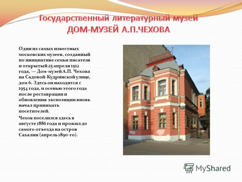 Один из самых известных московских музеев, созданный по инициативе семьи писателя и открытый 25 апреля 1912 года, Дом-музей А.П. Чехова на Садовой-Кудринской улице, дом 6. Здесь он находится с 1954 года, и осенью этого года после реставрации и обновл
